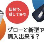 急に仙台に行ってグロー(glo)や新型アイコスを買えるか?試してみた